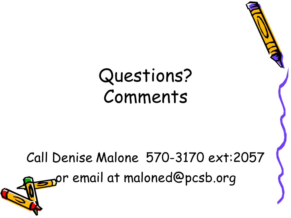 Questions Comments Call Denise Malone ext:2057 or  at