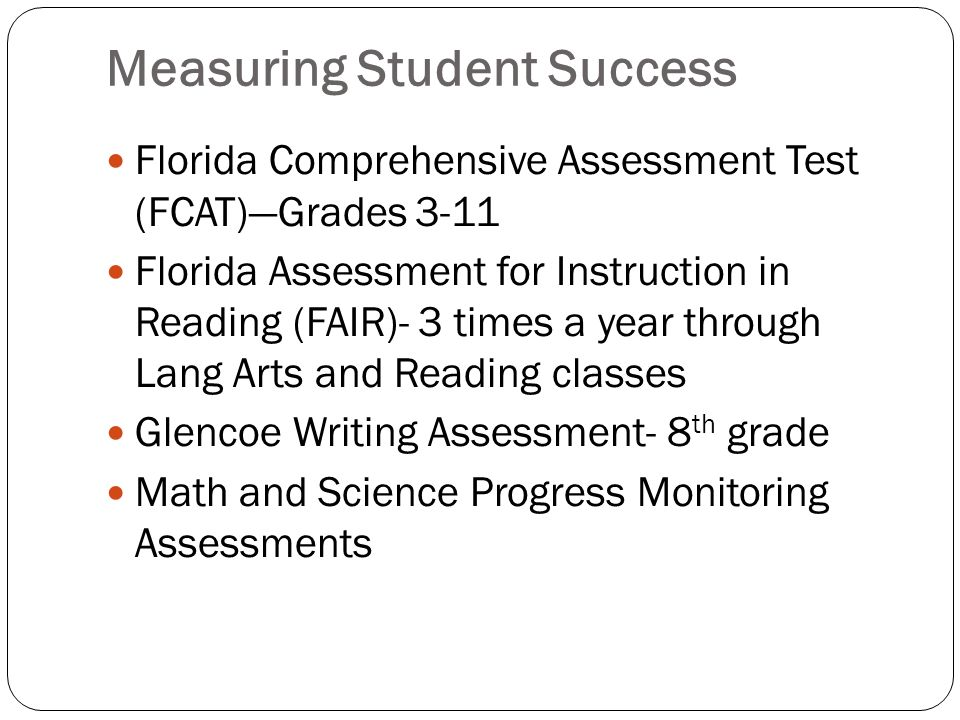 Measuring Student Success Florida Comprehensive Assessment Test (FCAT)Grades 3-11 Florida Assessment for Instruction in Reading (FAIR)- 3 times a year through Lang Arts and Reading classes Glencoe Writing Assessment- 8 th grade Math and Science Progress Monitoring Assessments