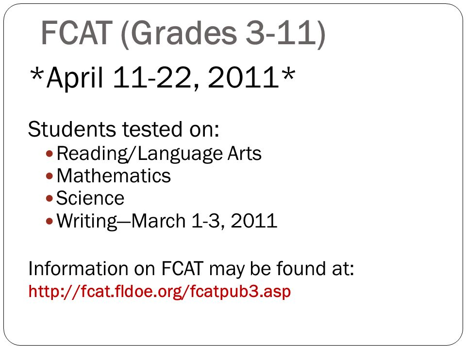 FCAT (Grades 3-11) *April 11-22, 2011* Students tested on: Reading/Language Arts Mathematics Science WritingMarch 1-3, 2011 Information on FCAT may be found at: http://fcat.fldoe.org/fcatpub3.asp