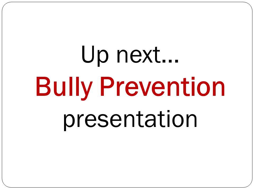 Up next… Bully Prevention presentation
