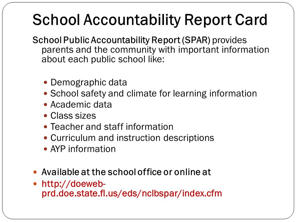 School Accountability Report Card School Public Accountability Report (SPAR) provides parents and the community with important information about each public school like: Demographic data School safety and climate for learning information Academic data Class sizes Teacher and staff information Curriculum and instruction descriptions AYP information Available at the school office or online at http://doeweb- prd.doe.state.fl.us/eds/nclbspar/index.cfm
