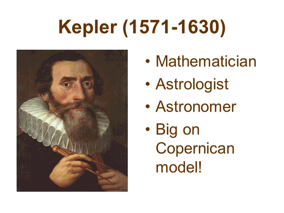 Kepler (1571-1630) Mathematician Astrologist Astronomer Big on Copernican model!