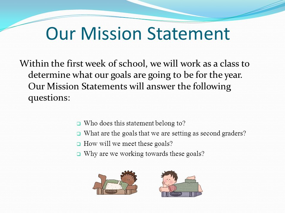 Our Mission Statement Within the first week of school, we will work as a class to determine what our goals are going to be for the year.
