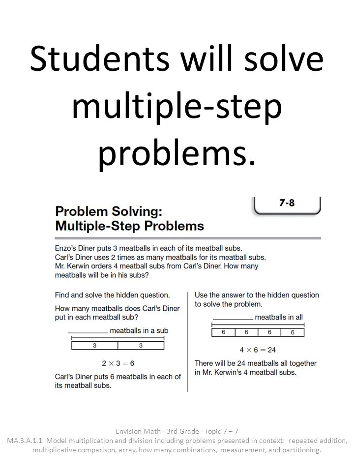 Students will solve multiple-step problems. Envision Math - 3rd Grade - Topic 7 – 7 MA.3.A.1.1 Model multiplication and division including problems pr