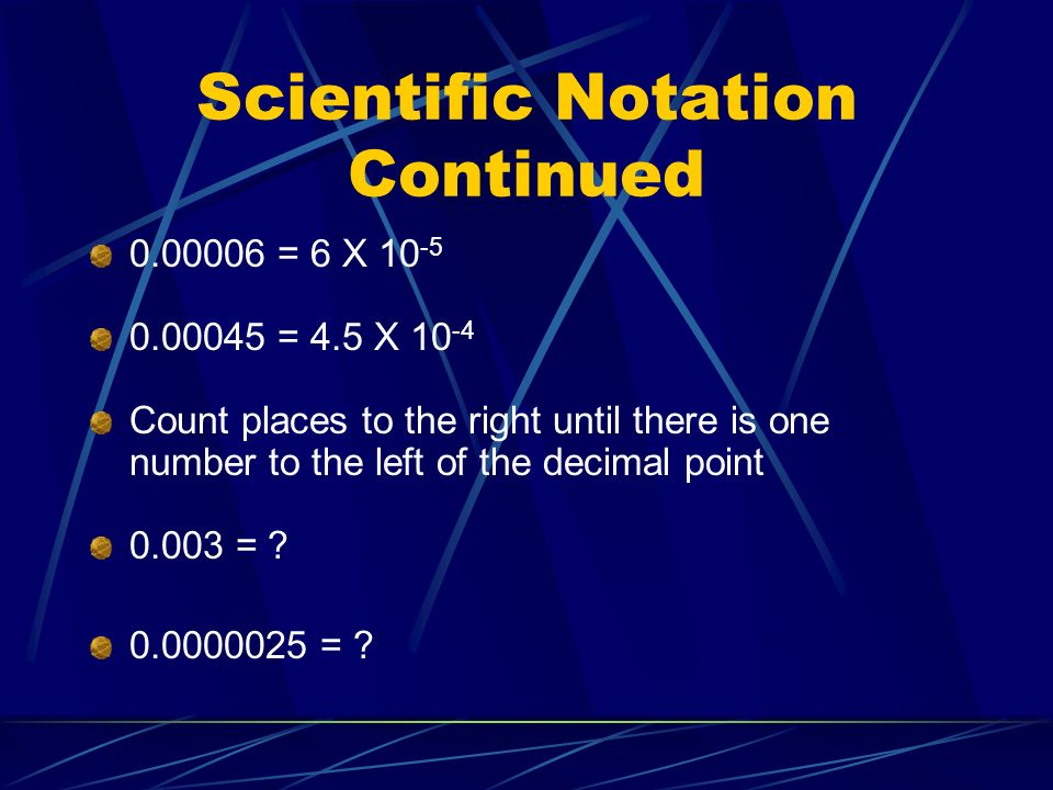 Scientific Notation Continued 0.00006 = 6 X 10 -5 0.00045 = 4.5 X 10 -4 Count places to the right until there is one number to the left of the decimal point 0.003 = .