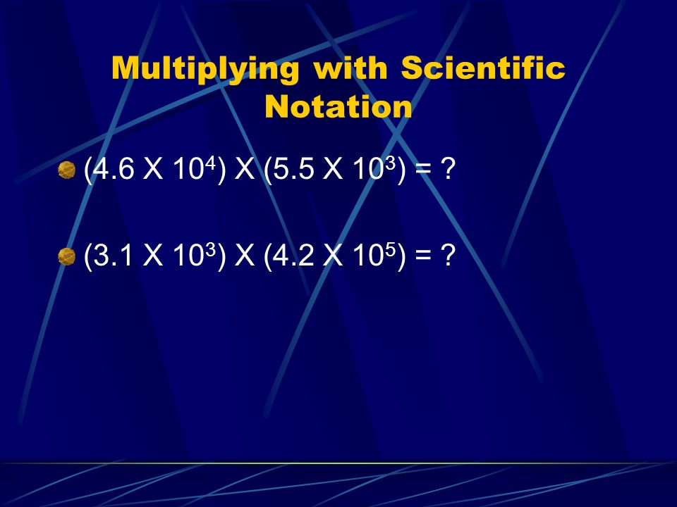 Multiplying with Scientific Notation (4.6 X 10 4 ) X (5.5 X 10 3 ) = .