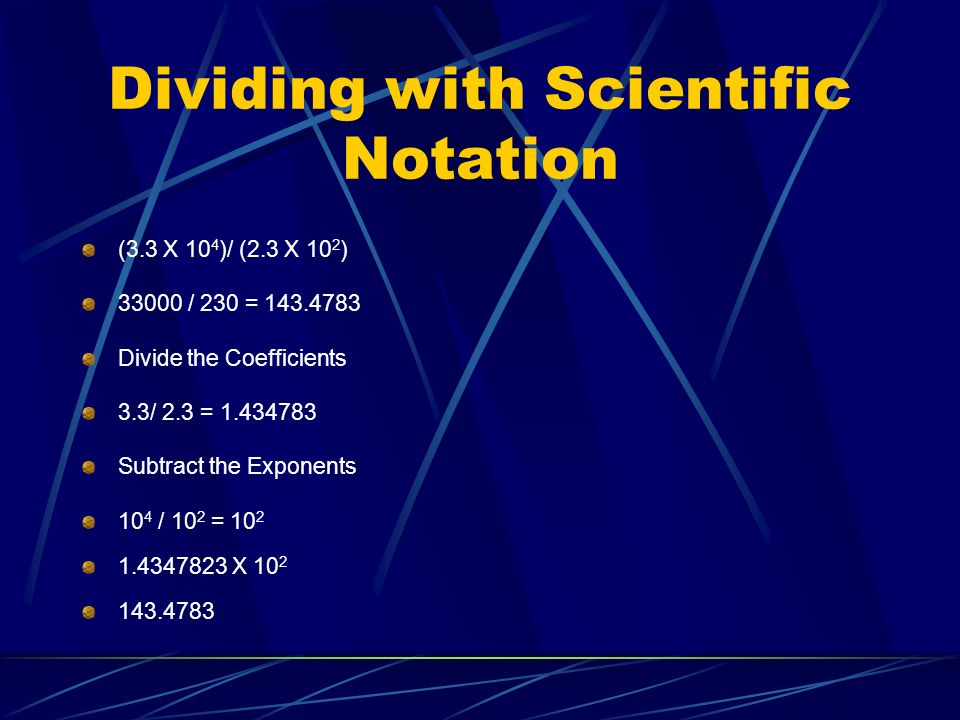 Dividing with Scientific Notation (3.3 X 10 4 )/ (2.3 X 10 2 ) 33000 / 230 = 143.4783 Divide the Coefficients 3.3/ 2.3 = 1.434783 Subtract the Exponents 10 4 / 10 2 = 10 2 1.4347823 X 10 2 143.4783