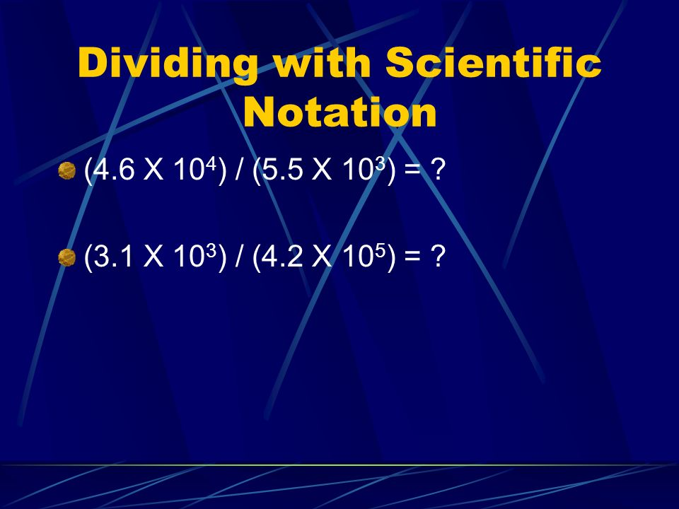 Dividing with Scientific Notation (4.6 X 10 4 ) / (5.5 X 10 3 ) = .