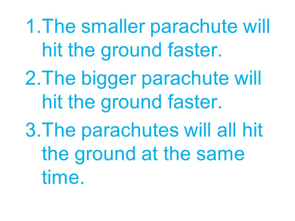 1.The smaller parachute will hit the ground faster. 2.The bigger parachute will hit the ground faster. 3.The parachutes will all hit the ground at the