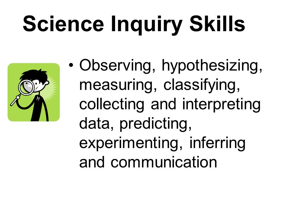 Science Inquiry Skills Observing, hypothesizing, measuring, classifying, collecting and interpreting data, predicting, experimenting, inferring and co