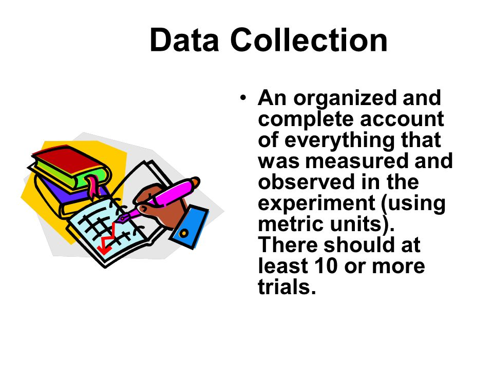 Data Collection An organized and complete account of everything that was measured and observed in the experiment (using metric units). There should at