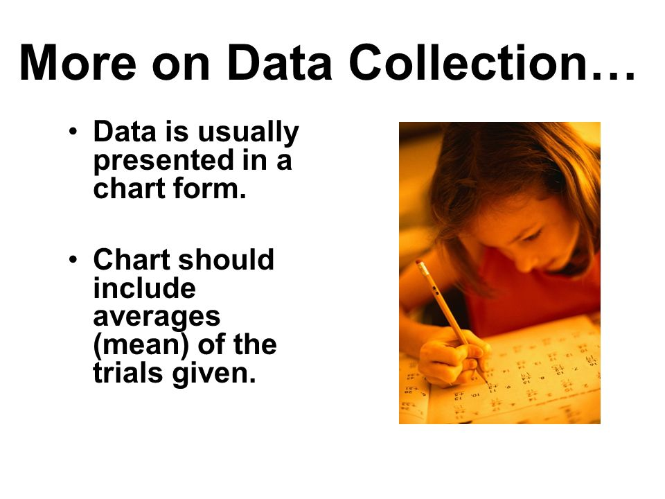 More on Data Collection… Data is usually presented in a chart form. Chart should include averages (mean) of the trials given.