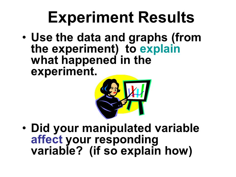 Experiment Results Use the data and graphs (from the experiment) to explain what happened in the experiment. Did your manipulated variable affect your