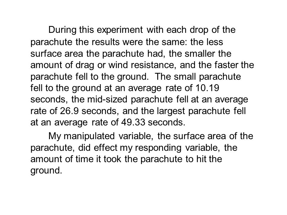 During this experiment with each drop of the parachute the results were the same: the less surface area the parachute had, the smaller the amount of d