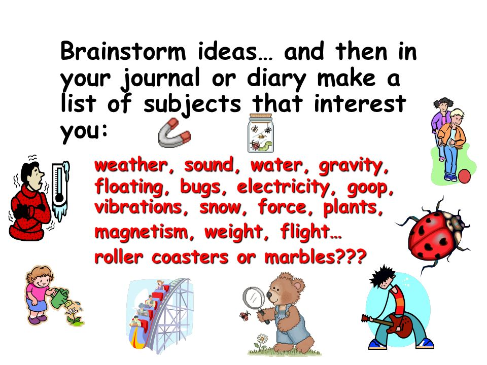 Brainstorm ideas… and then in your journal or diary make a list of subjects that interest you: weather, sound, water, gravity, floating, bugs, electricity, goop, vibrations, snow, force, plants, magnetism, weight, flight… roller coasters or marbles???