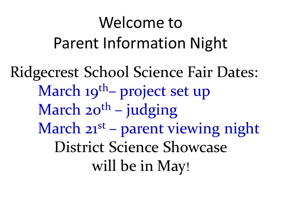 Welcome to Parent Information Night Ridgecrest School Science Fair Dates: March 19 th – project set up March 20 th – judging March 21 st – parent viewing night District Science Showcase will be in May !