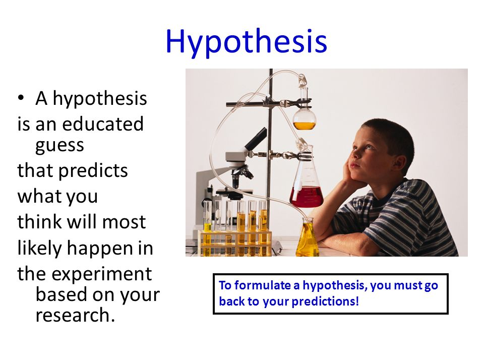 Hypothesis A hypothesis is an educated guess that predicts what you think will most likely happen in the experiment based on your research.