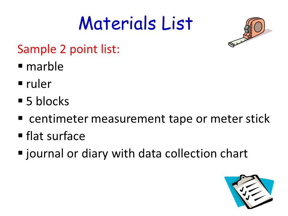 Materials List Sample 2 point list: marble ruler 5 blocks centimeter measurement tape or meter stick flat surface journal or diary with data collection chart
