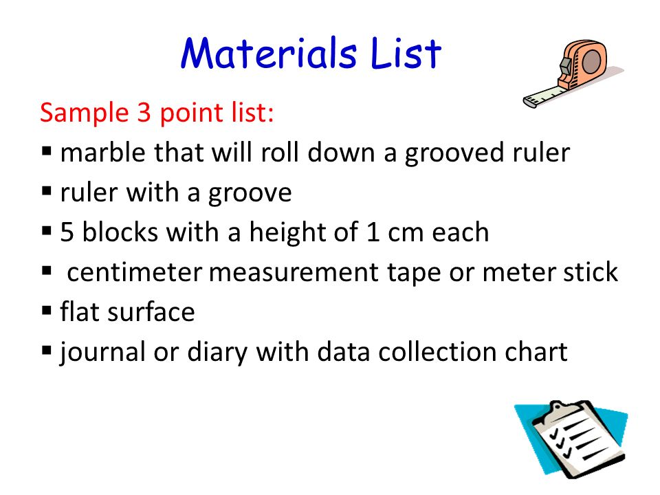 Materials List Sample 3 point list: marble that will roll down a grooved ruler ruler with a groove 5 blocks with a height of 1 cm each centimeter measurement tape or meter stick flat surface journal or diary with data collection chart