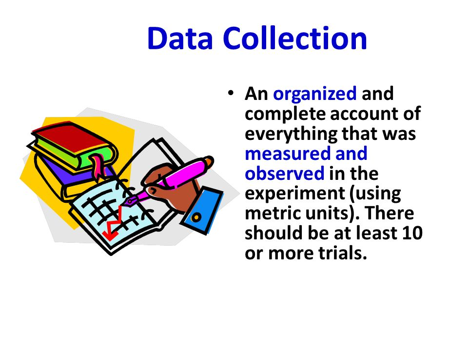 Data Collection An organized and complete account of everything that was measured and observed in the experiment (using metric units). There should be
