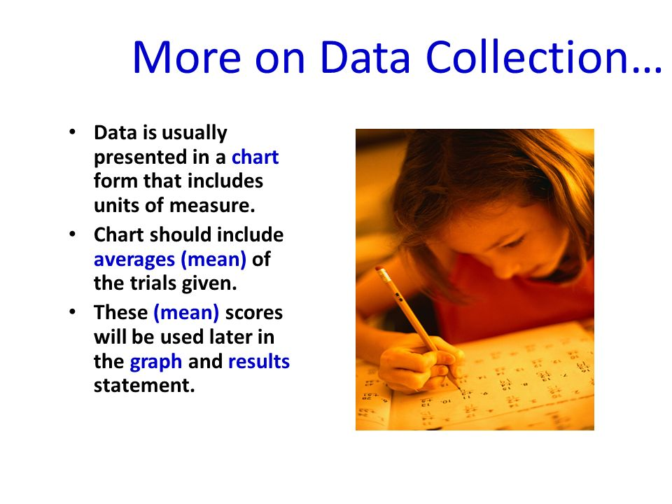 More on Data Collection… Data is usually presented in a chart form that includes units of measure.