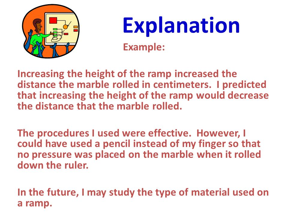 Explanation Example: Increasing the height of the ramp increased the distance the marble rolled in centimeters. I predicted that increasing the height