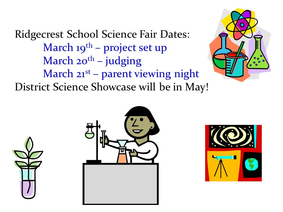 Ridgecrest School Science Fair Dates: March 19 th – project set up March 20 th – judging March 21 st – parent viewing night District Science Showcase will be in May!