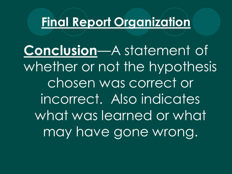 Conclusion A statement of whether or not the hypothesis chosen was correct or incorrect. Also indicates what was learned or what may have gone wrong.
