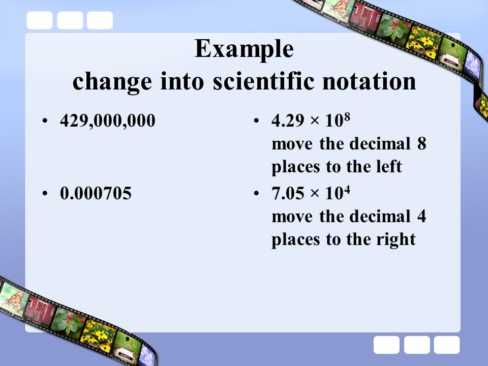 Example change into scientific notation 429,000,000 0.000705 4.29 × 10 8 move the decimal 8 places to the left 7.05 × 10 4 move the decimal 4 places t
