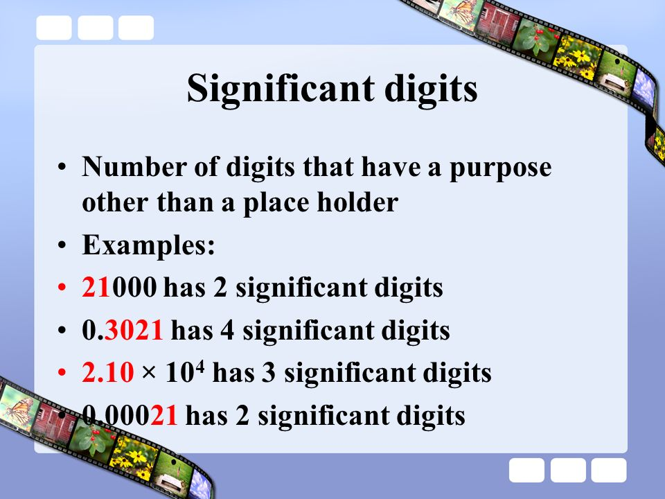 Significant digits Number of digits that have a purpose other than a place holder Examples: 21000 has 2 significant digits 0.3021 has 4 significant di