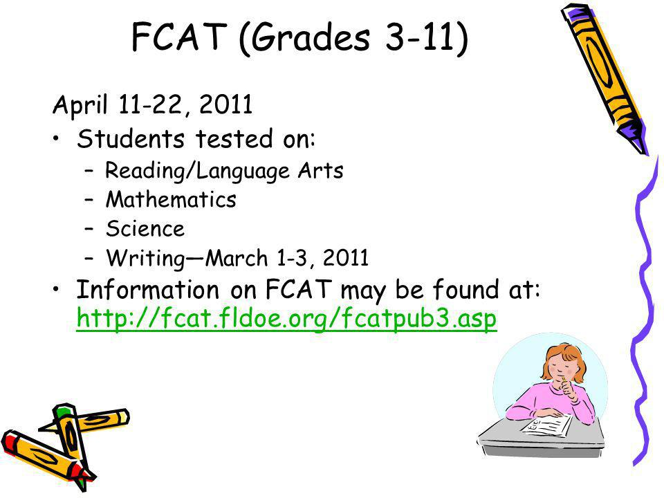 FCAT (Grades 3-11) April 11-22, 2011 Students tested on: –Reading/Language Arts –Mathematics –Science –WritingMarch 1-3, 2011 Information on FCAT may