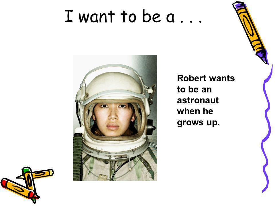I want to be a... Robert wants to be an astronaut when he grows up.