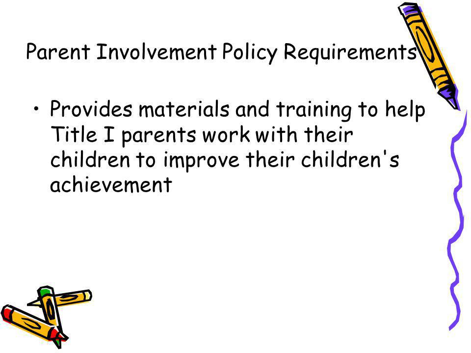 Provides materials and training to help Title I parents work with their children to improve their children's achievement Parent Involvement Policy Req