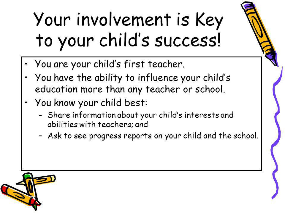 Your involvement is Key to your childs success! You are your childs first teacher. You have the ability to influence your childs education more than a