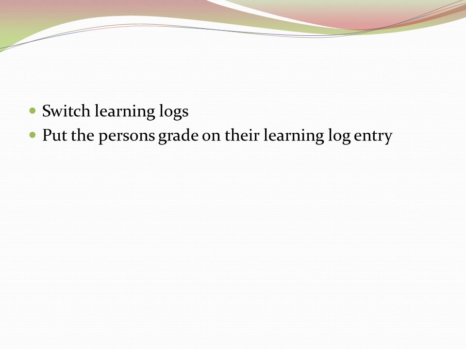 Switch learning logs Put the persons grade on their learning log entry