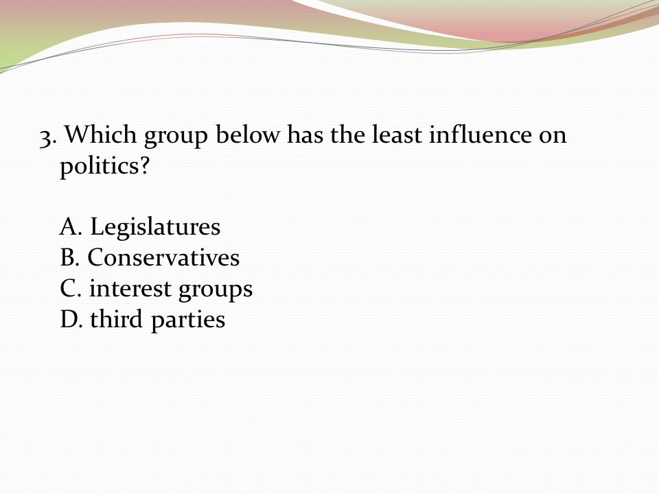 3. Which group below has the least influence on politics.