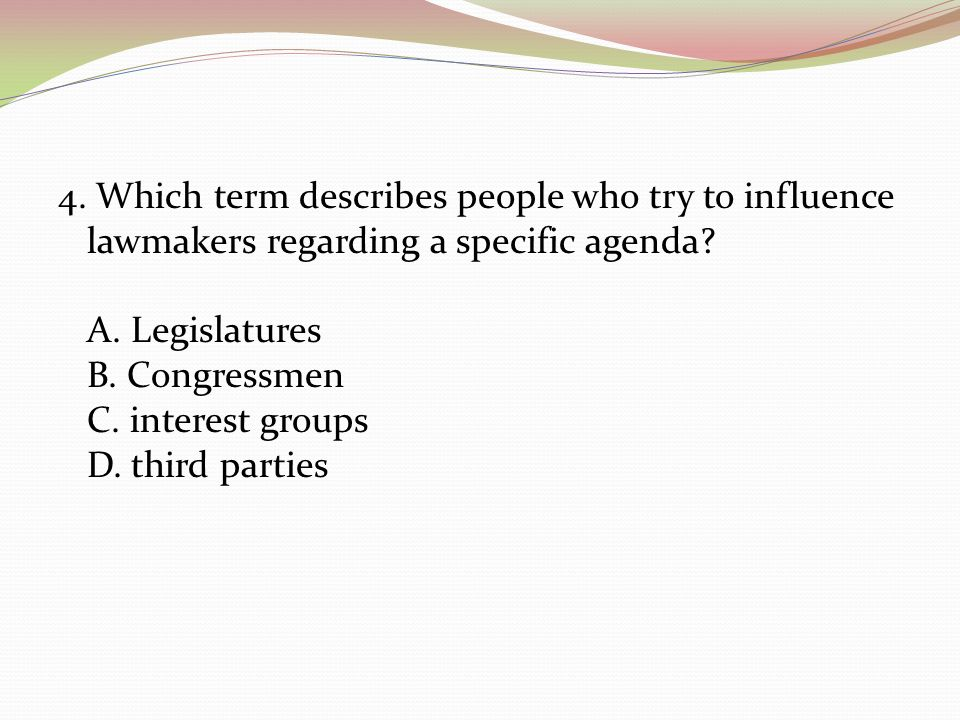 4. Which term describes people who try to influence lawmakers regarding a specific agenda.