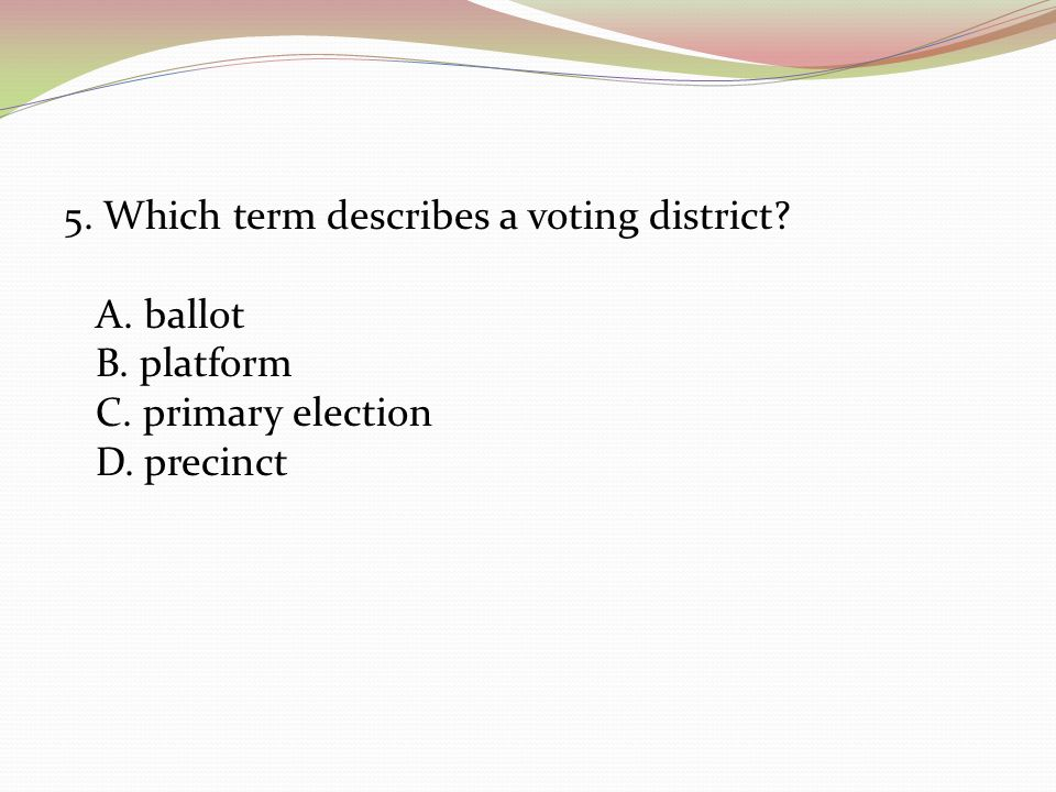 5. Which term describes a voting district? A. ballot B. platform C. primary election D. precinct
