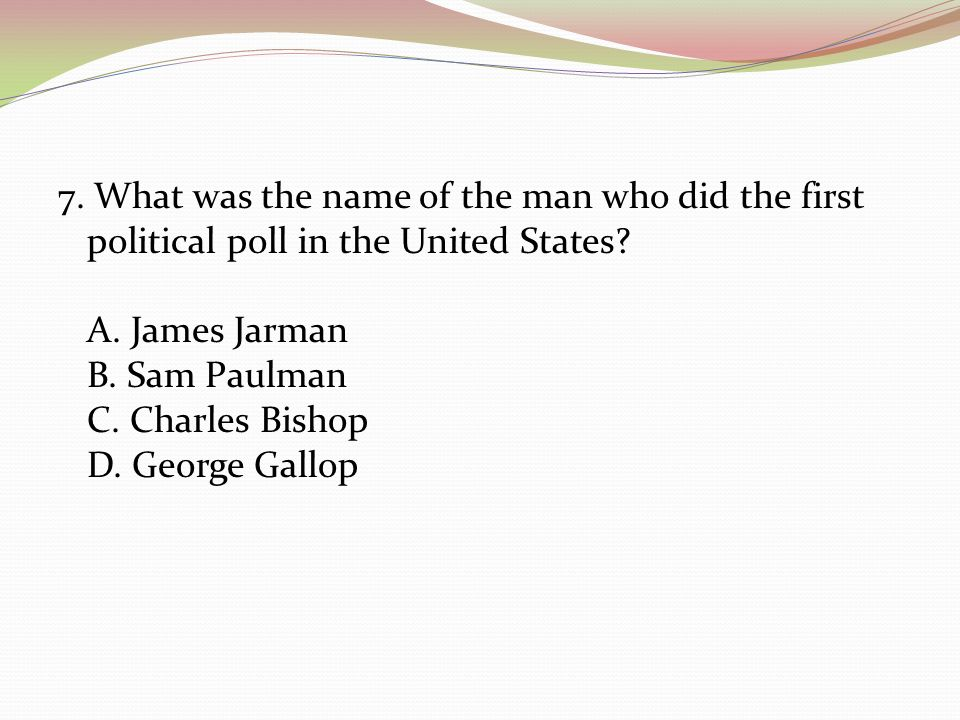 7. What was the name of the man who did the first political poll in the United States.