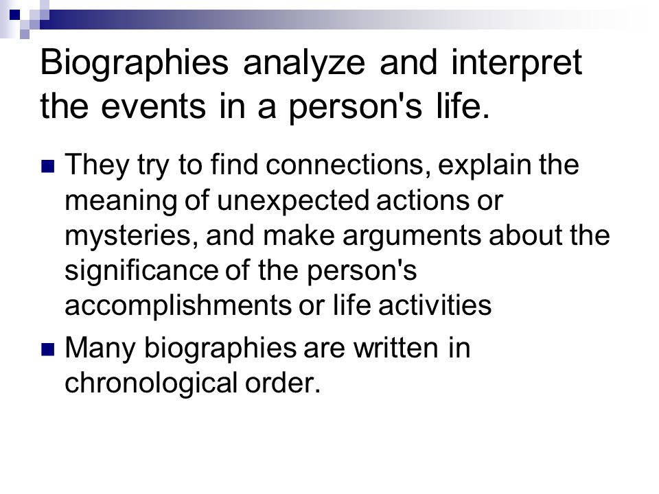 Biographies analyze and interpret the events in a person's life. They try to find connections, explain the meaning of unexpected actions or mysteries,