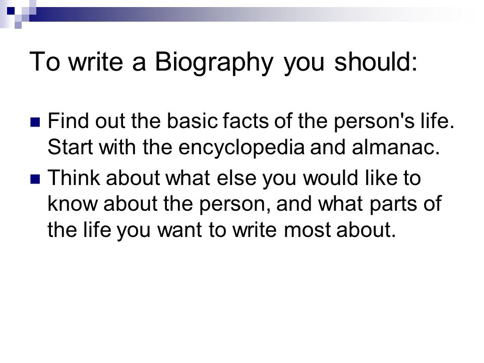To write a Biography you should: Find out the basic facts of the person s life.