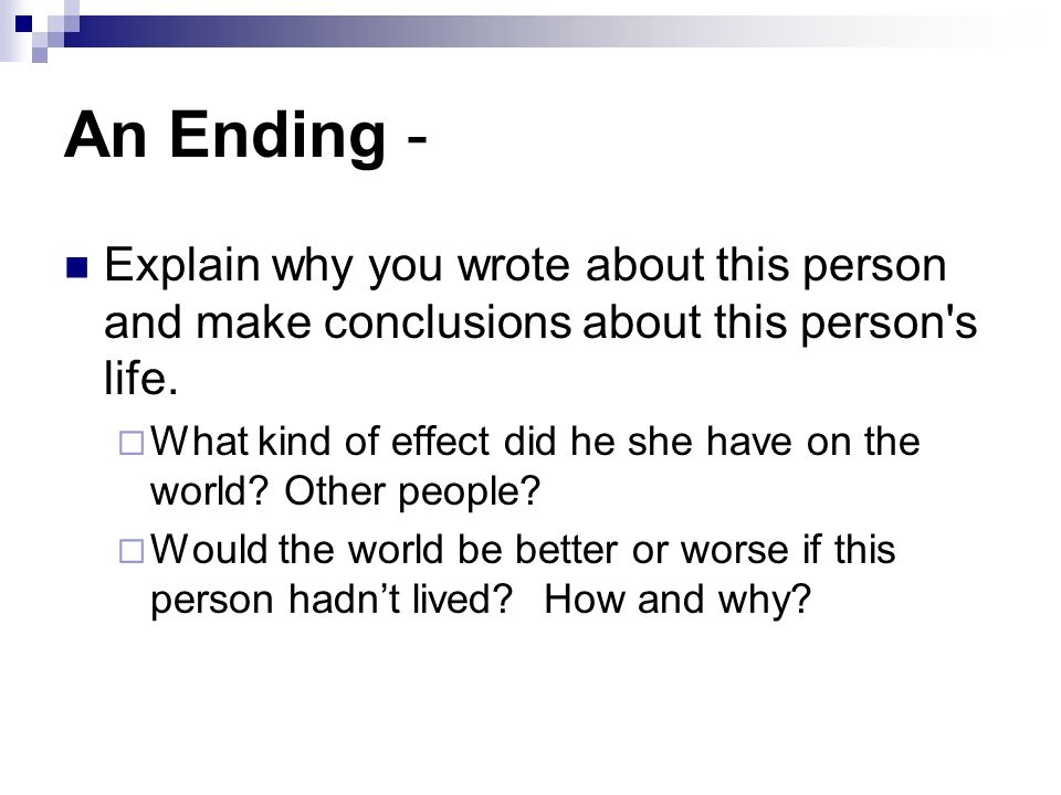 An Ending - Explain why you wrote about this person and make conclusions about this person's life. What kind of effect did he she have on the world? O