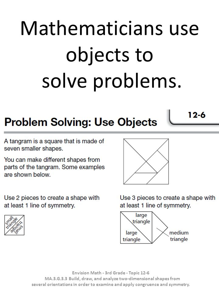 Mathematicians use objects to solve problems. Envision Math - 3rd Grade - Topic 12-6 MA.3.G.3.3 Build, draw, and analyze two-dimensional shapes from s
