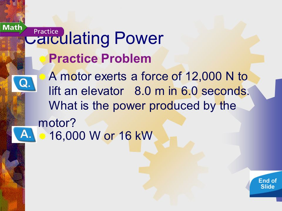 Calculating Power Practice Problem A motor exerts a force of 12,000 N to lift an elevator 8.0 m in 6.0 seconds.