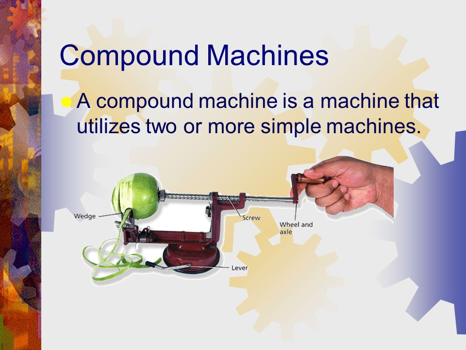 - Simple Machines Compound Machines A compound machine is a machine that utilizes two or more simple machines.