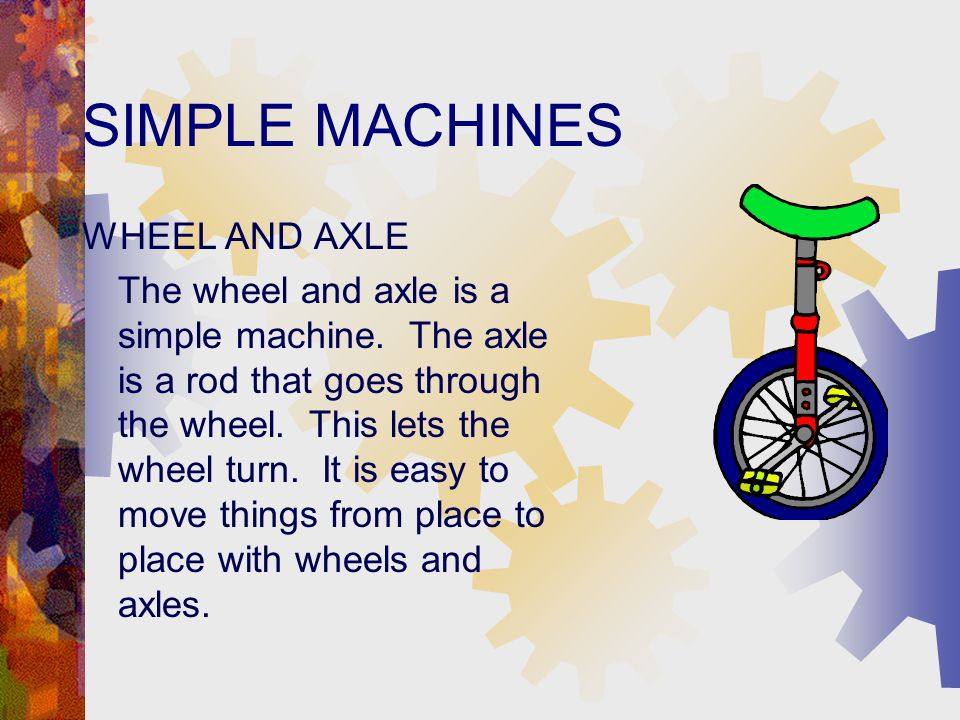 SIMPLE MACHINES WHEEL AND AXLE The wheel and axle is a simple machine.