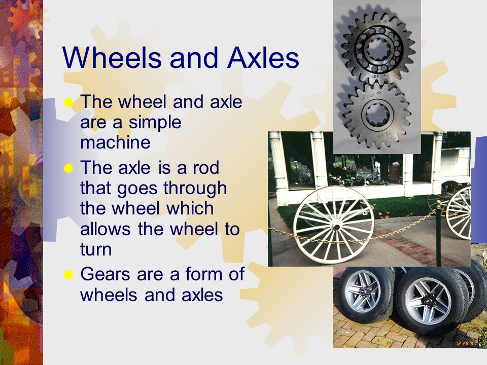 Wheels and Axles The wheel and axle are a simple machine The axle is a rod that goes through the wheel which allows the wheel to turn Gears are a form of wheels and axles