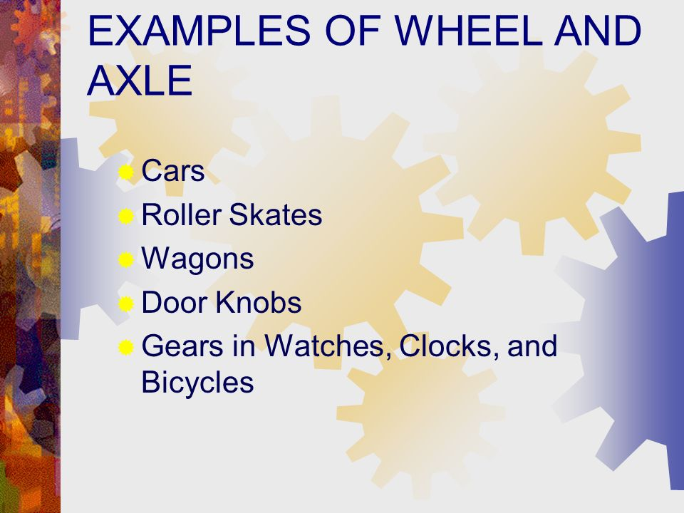EXAMPLES OF WHEEL AND AXLE Cars Roller Skates Wagons Door Knobs Gears in Watches, Clocks, and Bicycles