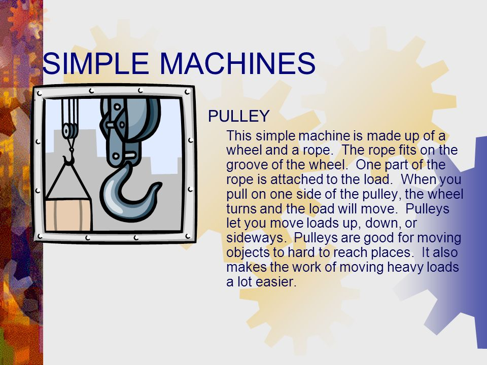 SIMPLE MACHINES PULLEY This simple machine is made up of a wheel and a rope.