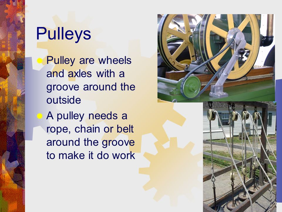 Pulleys Pulley are wheels and axles with a groove around the outside A pulley needs a rope, chain or belt around the groove to make it do work